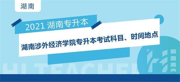 2021年湖南涉外经济学院专升本考试科目、时间地点