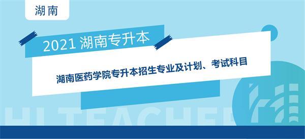 2021年湖南医药学院专升本招生专业及计划、考试科目